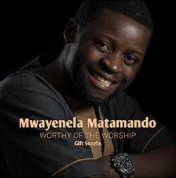 Mwayenela Matamando - Worthy of the Worship Gift Sozela