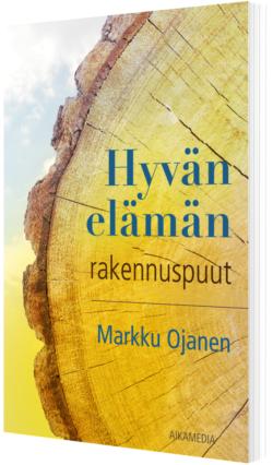 Hyvän elämän rakennuspuut Markku Ojanen